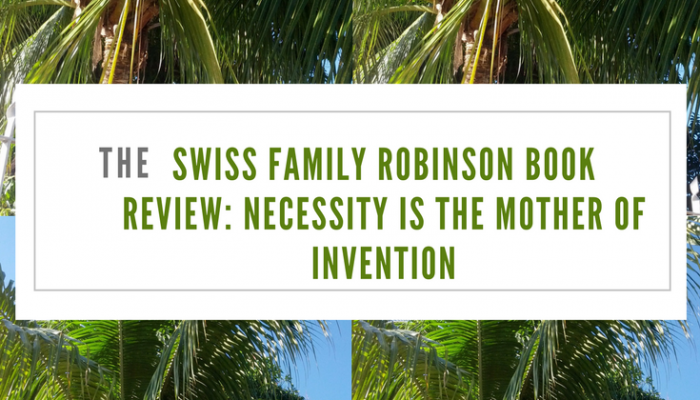 Swiss Family Robinson Book Review: Necessity is the Mother of Invention