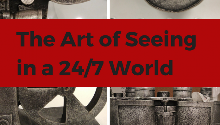 The Art of Seeing in a 24/7 World