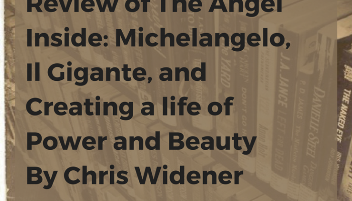 Review of The Angel Inside: Michelangelo, Il Gigante, and Creating a life of Power and Beauty by Chris Widener
