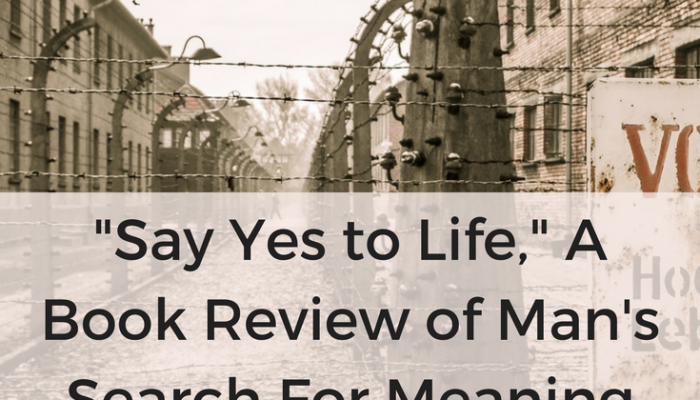 """""""Say Yes to Life,"""" A Book Review of Man's Search For Meaning by Viktor Frankl"""