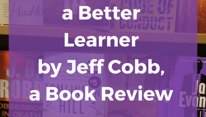 10 Ways to be a Better Learner by Jeff Cobb, a Book Review