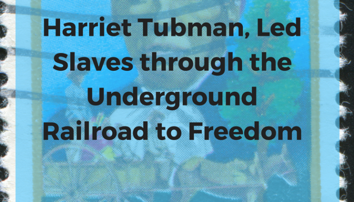 Harriet Tubman, Led Slaves through the Underground Railroad to Freedom