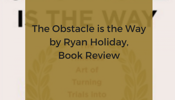 The Obstacle is the Way by Ryan Holiday, Book Review