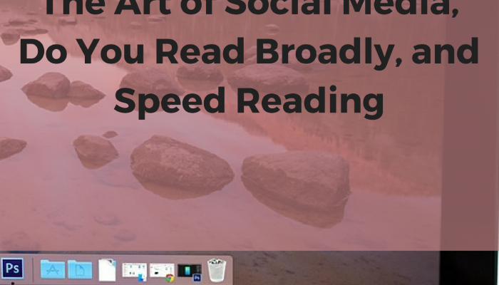 The Art of Social Media, Do You Read Broadly, and Speed Reading