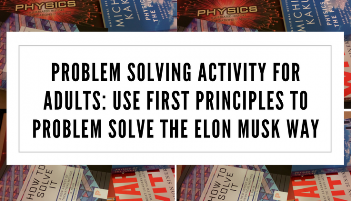 Problem Solving Activity for Adults: Use First Principles to Problem Solve the Elon Musk Way