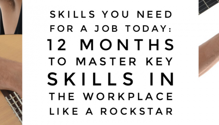 Skills You Need for a Job Today: 12 Months to Master Key Skills in the Workplace Like a Rockstar