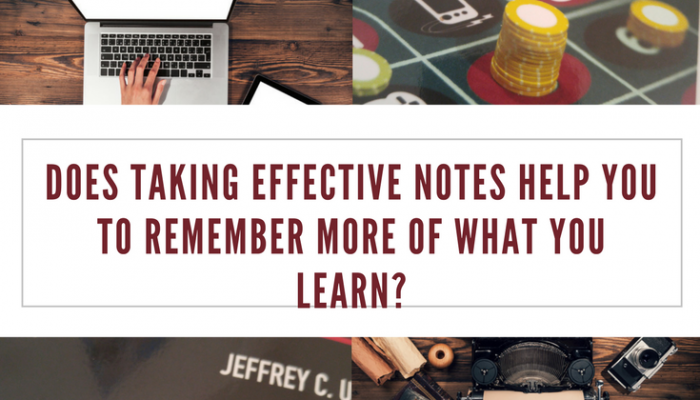 Does Taking Effective Notes Help You to Remember More of What You Learn?