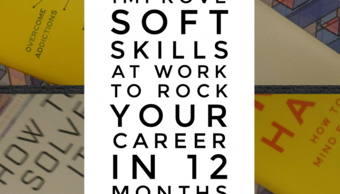 Improve Your Soft Skills at Work to Rock Your Career in 12 Months