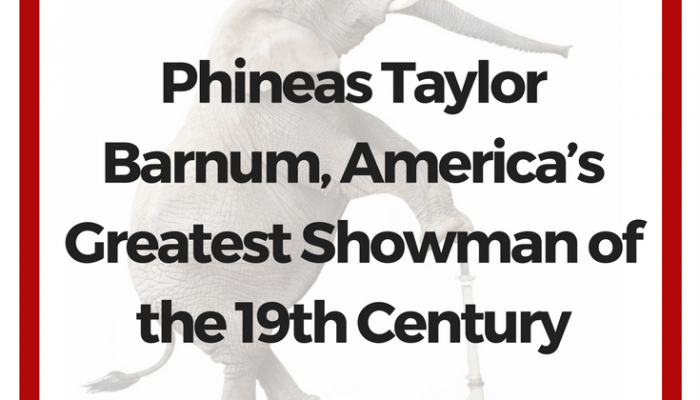 Phineas Taylor Barnum, America's Greatest Showman of the 19th Century