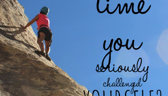 When Was the Last Time You Seriously Challenged Yourself?